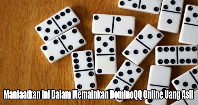 Manfaatkan Ini Dalam Memainkan DominoQQ Online Uang Asli