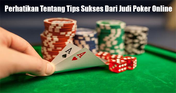 Perhatikan Tentang Tips Sukses Dari Judi Poker Online