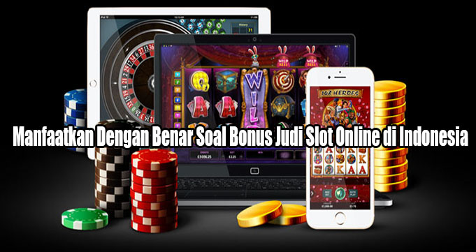 Manfaatkan Dengan Benar Soal Bonus Judi Slot Online di Indonesia